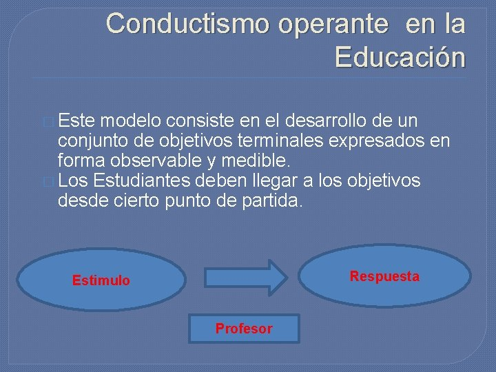 Conductismo operante en la Educación � Este modelo consiste en el desarrollo de un