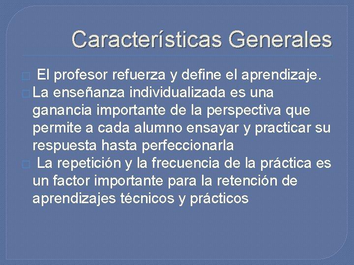 Características Generales � El profesor refuerza y define el aprendizaje. � La enseñanza individualizada