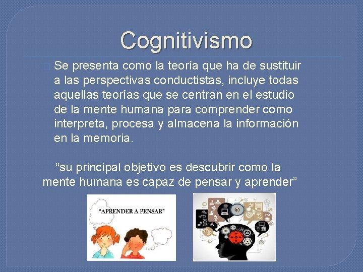Cognitivismo � Se presenta como la teoría que ha de sustituir a las