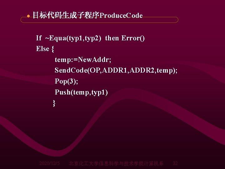 ● 目标代码生成子程序Produce. Code If ~Equa(typ 1, typ 2) then Error() Else { temp: =New.
