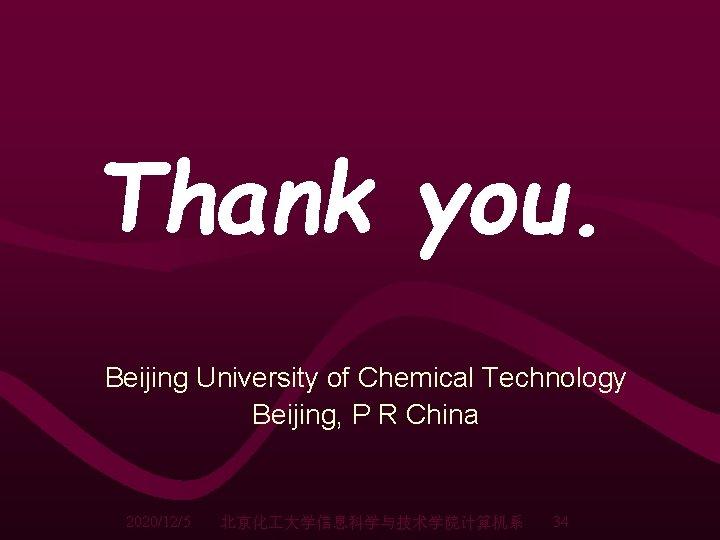 Thank you. Beijing University of Chemical Technology Beijing, P R China 2020/12/5 北京化 大学信息科学与技术学院计算机系