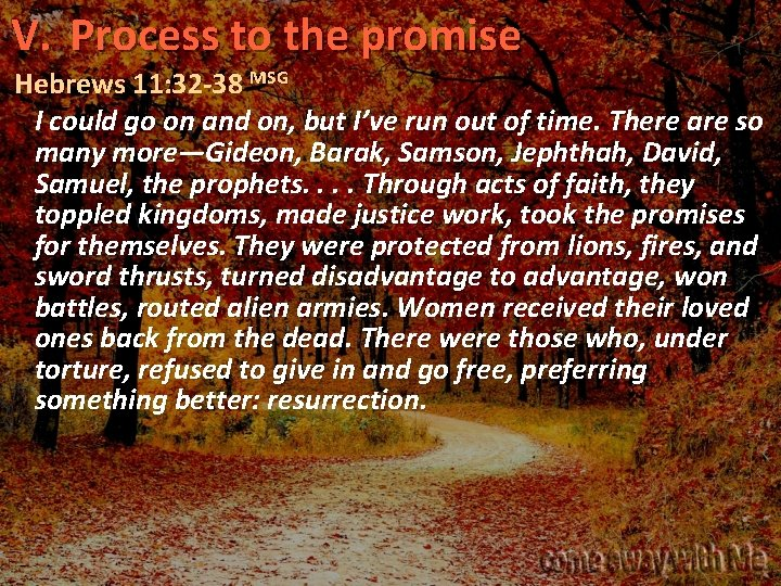V. Process to the promise Hebrews 11: 32 -38 MSG I could go on
