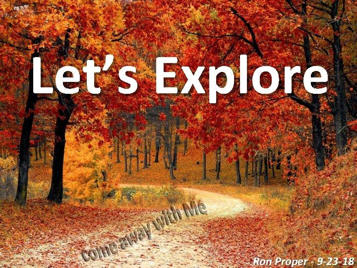 Let's Explore Ron Proper - 9 -23 -18