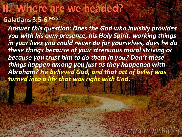 II. Where are we headed? Galatians 3: 5 -6 MSG Answer this question: Does