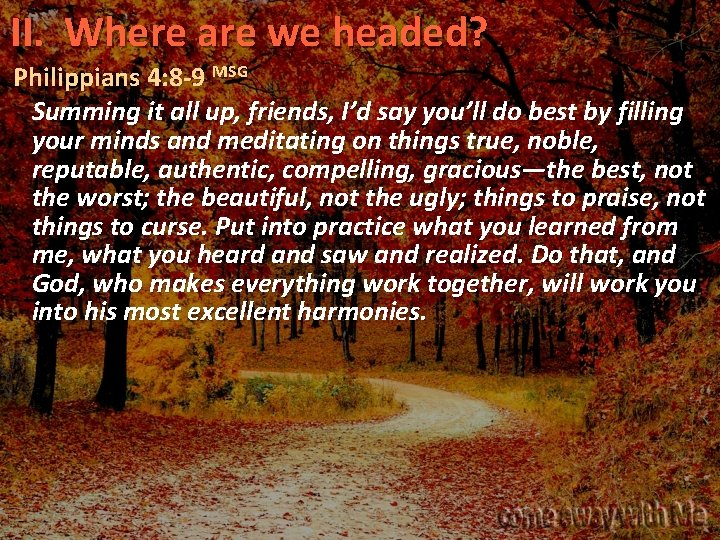II. Where are we headed? Philippians 4: 8 -9 MSG Summing it all up,