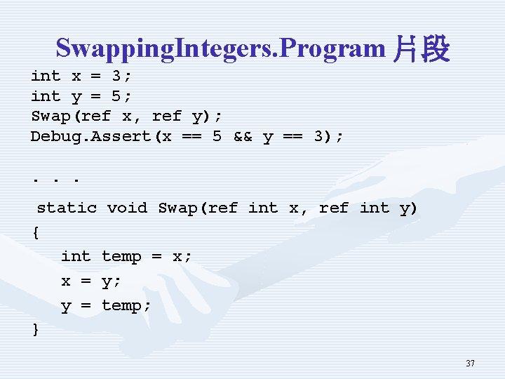 Swapping. Integers. Program 片段 int x = 3; int y = 5; Swap(ref x,