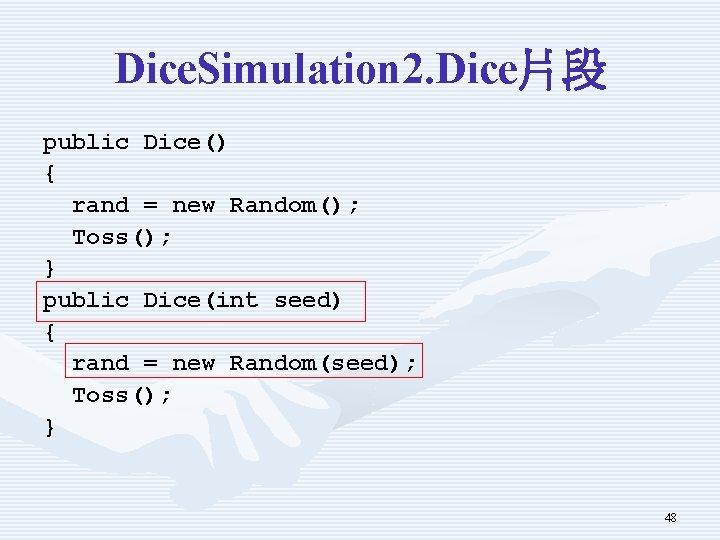 Dice. Simulation 2. Dice片段 public Dice() { rand = new Random(); Toss(); } public