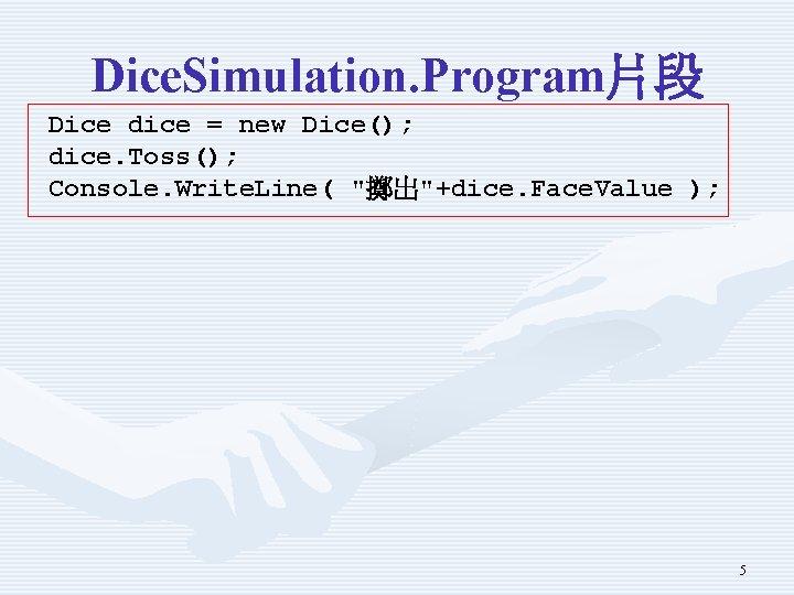 """Dice. Simulation. Program片段 Dice dice = new Dice(); dice. Toss(); Console. Write. Line( """"擲出""""+dice."""