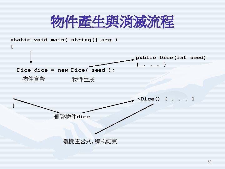 物件產生與消滅流程 static void main( string[] arg ) { Dice dice = new Dice( seed