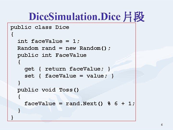 Dice. Simulation. Dice 片段 public class Dice { int face. Value = 1; Random