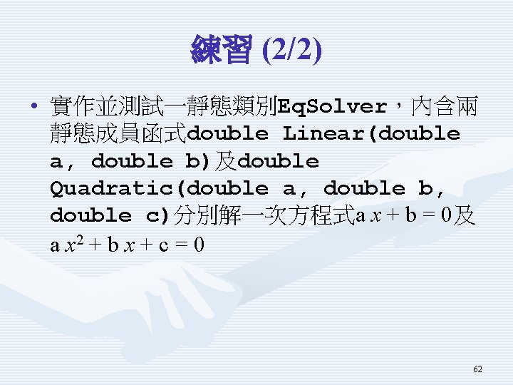 練習 (2/2) • 實作並測試一靜態類別Eq. Solver,內含兩 靜態成員函式double Linear(double a, double b)及double Quadratic(double a, double b,