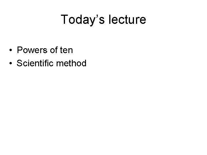 Today's lecture • Powers of ten • Scientific method
