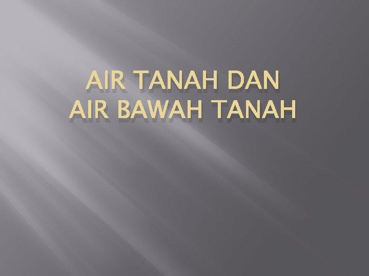 AIR TANAH DAN AIR BAWAH TANAH