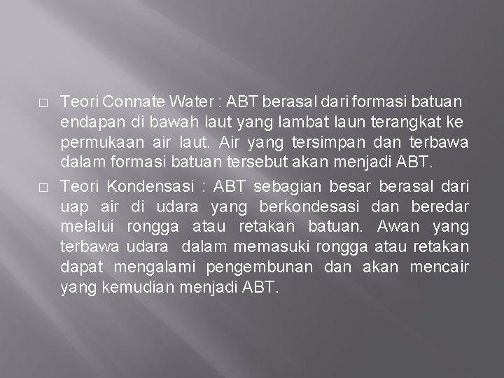 � � Teori Connate Water : ABT berasal dari formasi batuan endapan di bawah