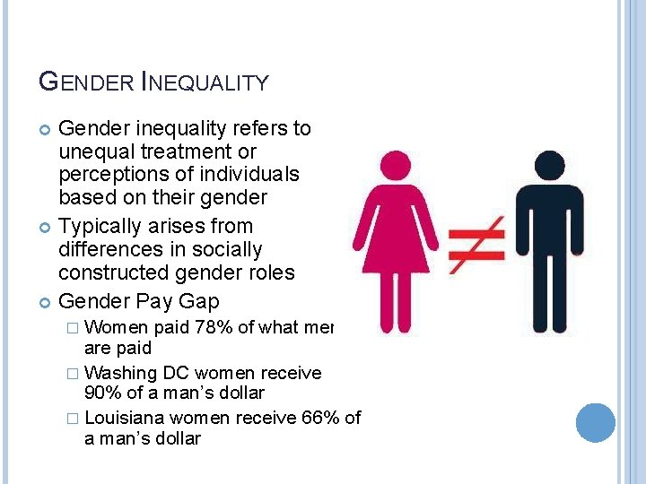 GENDER INEQUALITY Gender inequality refers to unequal treatment or perceptions of individuals based on