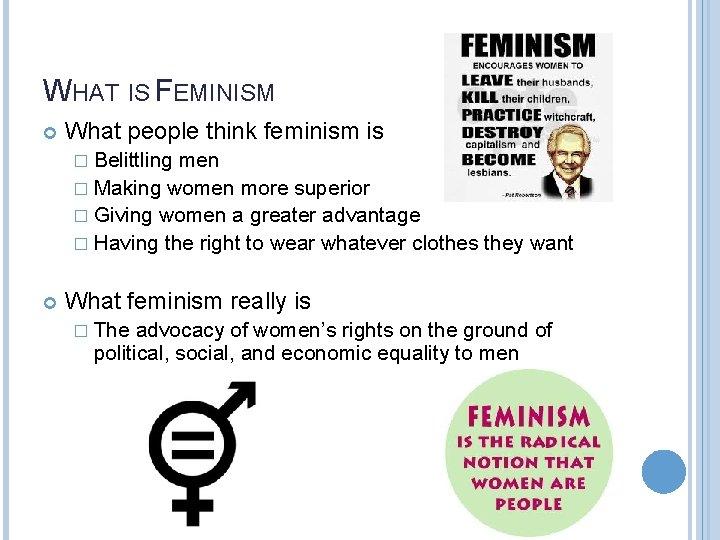 WHAT IS FEMINISM What people think feminism is � Belittling men � Making women