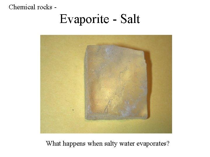 Chemical rocks - Evaporite - Salt What happens when salty water evaporates?