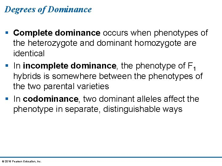 Degrees of Dominance § Complete dominance occurs when phenotypes of the heterozygote and dominant