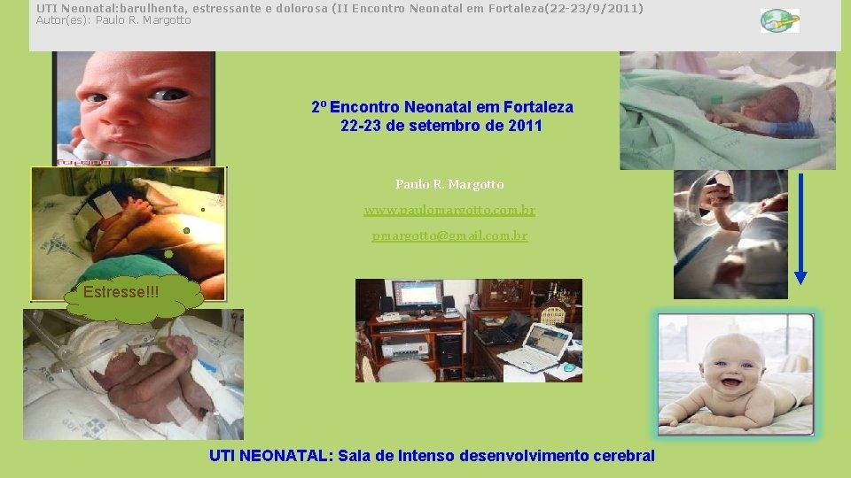 UTI Neonatal: barulhenta, estressante e dolorosa (II Encontro Neonatal em Fortaleza(22 -23/9/2011) Autor(es): Paulo