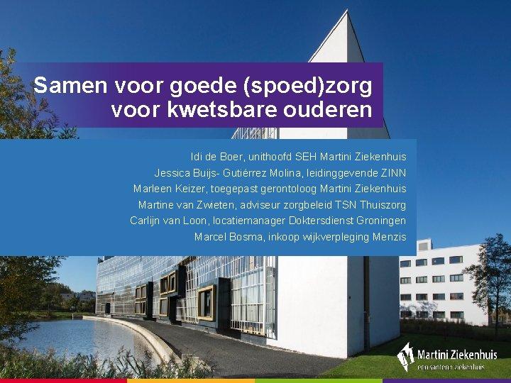 Samen voor goede (spoed)zorg voor kwetsbare ouderen Idi de Boer, unithoofd SEH Martini Ziekenhuis