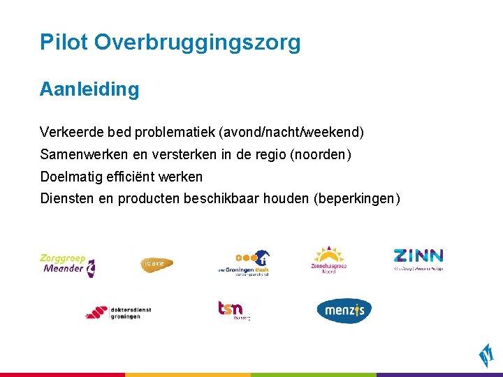Pilot Overbruggingszorg Aanleiding Verkeerde bed problematiek (avond/nacht/weekend) Samenwerken en versterken in de regio (noorden)