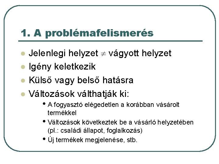 1. A problémafelismerés l l Jelenlegi helyzet vágyott helyzet Igény keletkezik Külső vagy belső