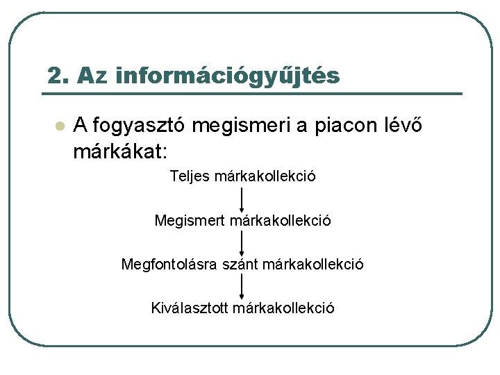 2. Az információgyűjtés l A fogyasztó megismeri a piacon lévő márkákat: Teljes márkakollekció Megismert