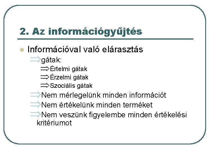 2. Az információgyűjtés l Információval való elárasztás Þgátak: ÞÉrtelmi gátak ÞÉrzelmi gátak ÞSzociális gátak