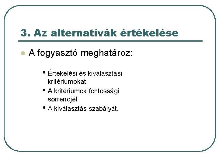 3. Az alternatívák értékelése l A fogyasztó meghatároz: • Értékelési és kiválasztási kritériumokat •