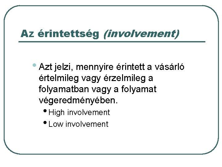 Az érintettség (involvement) • Azt jelzi, mennyire érintett a vásárló értelmileg vagy érzelmileg a