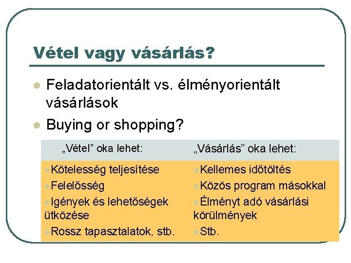 """Vétel vagy vásárlás? l l Feladatorientált vs. élményorientált vásárlások Buying or shopping? """"Vétel"""" oka"""