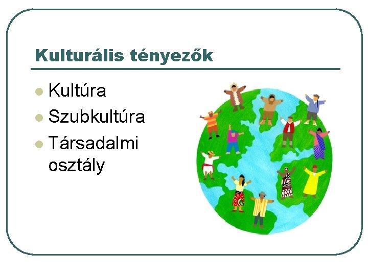 Kulturális tényezők Kultúra l Szubkultúra l Társadalmi osztály l