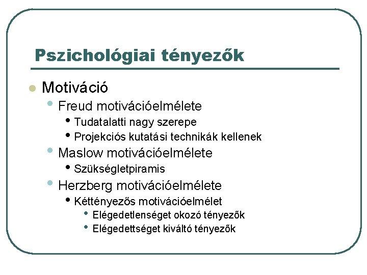 Pszichológiai tényezők l Motiváció • Freud motivációelmélete • Tudatalatti nagy szerepe • Projekciós kutatási