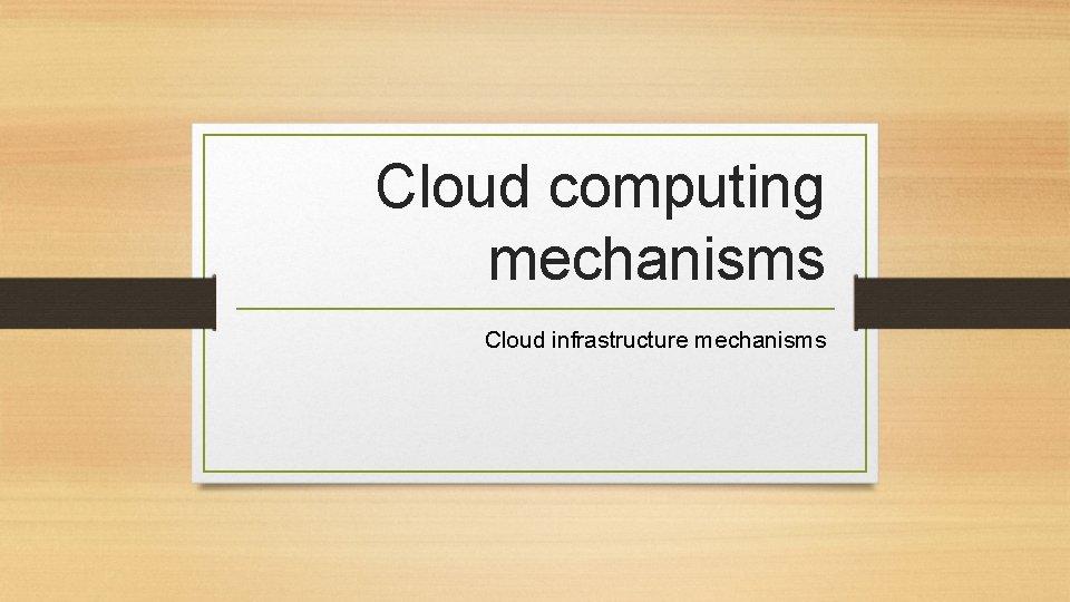 Cloud computing mechanisms Cloud infrastructure mechanisms