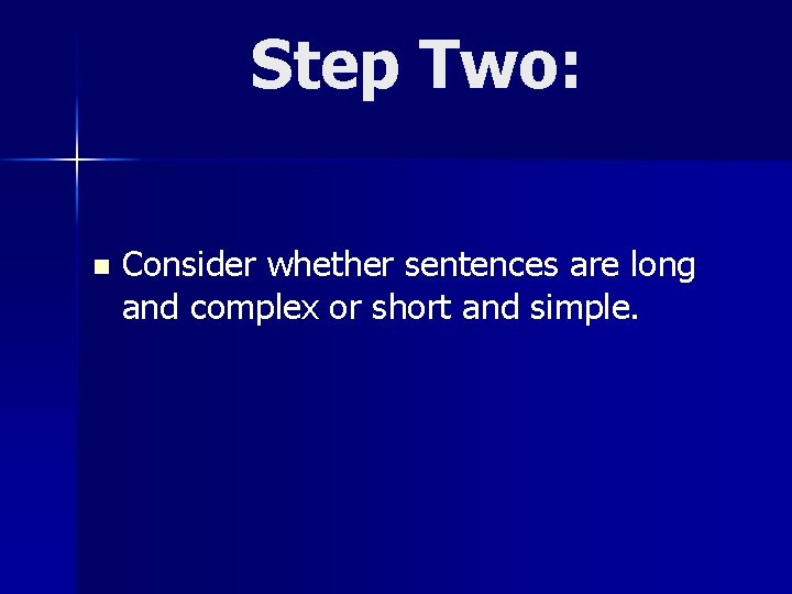 Step Two: n Consider whether sentences are long and complex or short and simple.