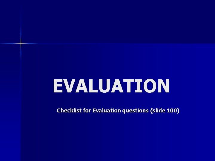 EVALUATION Checklist for Evaluation questions (slide 100)