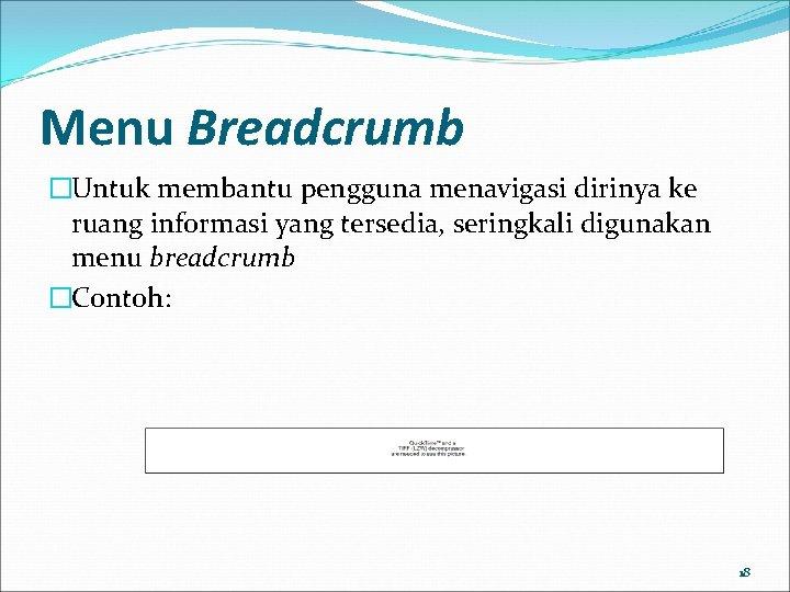 Menu Breadcrumb �Untuk membantu pengguna menavigasi dirinya ke ruang informasi yang tersedia, seringkali digunakan