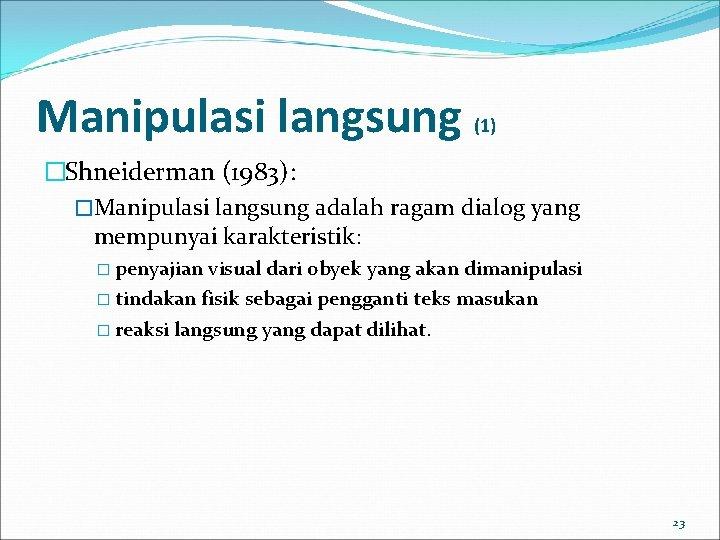Manipulasi langsung (1) �Shneiderman (1983): �Manipulasi langsung adalah ragam dialog yang mempunyai karakteristik: �