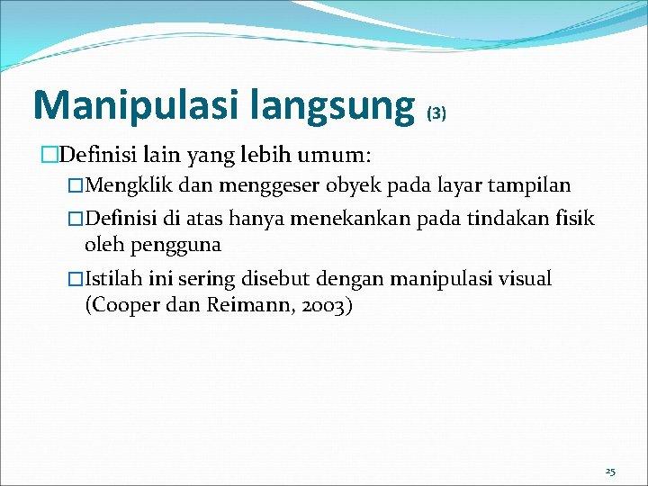 Manipulasi langsung (3) �Definisi lain yang lebih umum: �Mengklik dan menggeser obyek pada layar