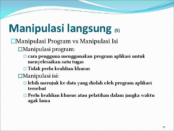 Manipulasi langsung (5) �Manipulasi Program vs Manipulasi Isi �Manipulasi program: � cara pengguna menggunakan