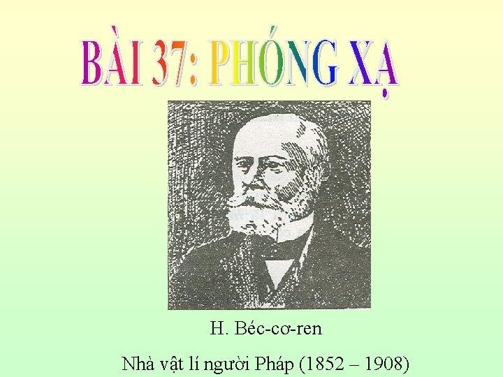 H. Béc-cơ-ren Nhà vật lí người Pháp (1852 – 1908)