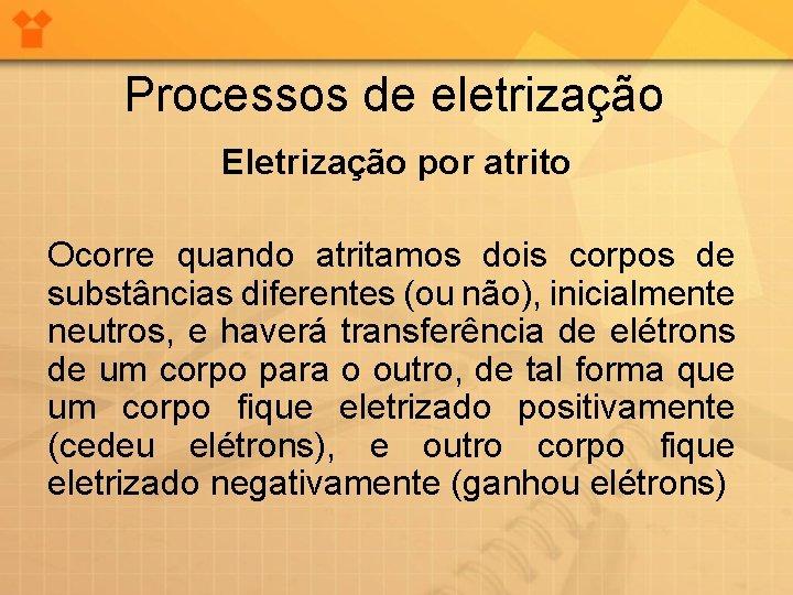 Processos de eletrização Eletrização por atrito Ocorre quando atritamos dois corpos de substâncias diferentes