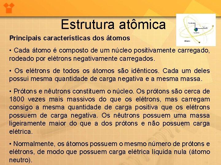 Estrutura atômica Principais características dos átomos • Cada átomo é composto de um núcleo