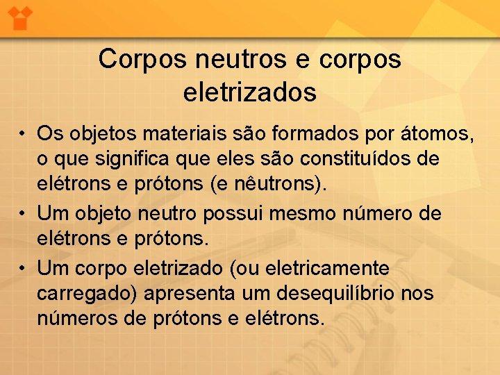 Corpos neutros e corpos eletrizados • Os objetos materiais são formados por átomos, o