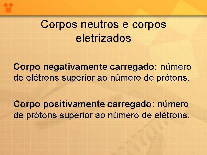 Corpos neutros e corpos eletrizados Corpo negativamente carregado: número de elétrons superior ao número