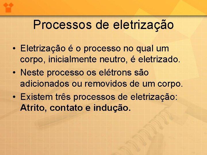 Processos de eletrização • Eletrização é o processo no qual um corpo, inicialmente neutro,