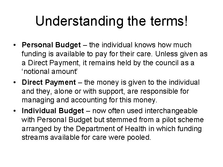 Understanding the terms! • Personal Budget – the individual knows how much funding is