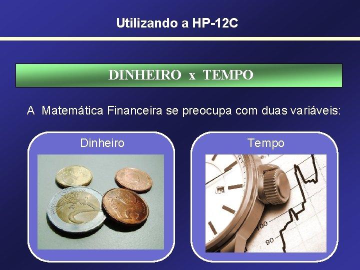 Utilizando a HP-12 C DINHEIRO x TEMPO A Matemática Financeira se preocupa com duas