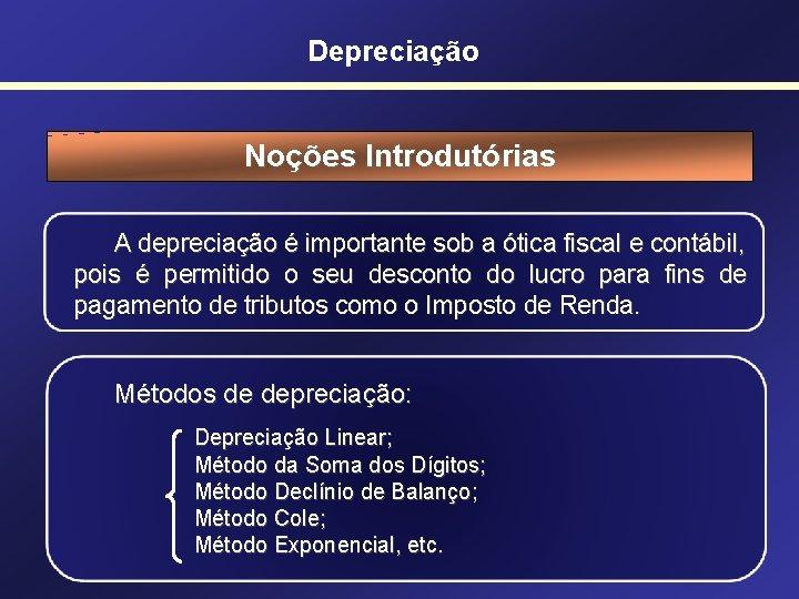 Depreciação Noções Introdutórias A depreciação é importante sob a ótica fiscal e contábil, pois