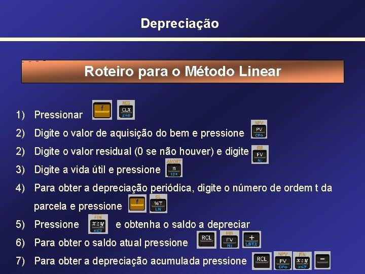 Depreciação Roteiro para o Método Linear 1) Pressionar 2) Digite o valor de aquisição